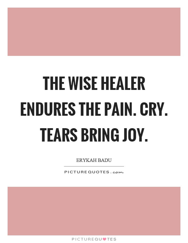 The Wise Healer Endures The Pain Cry Tears Bring Joy Picture Quotes