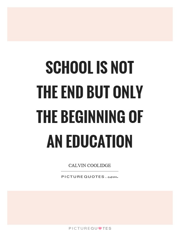 School Is Not The End But Only The Beginning Of An Education