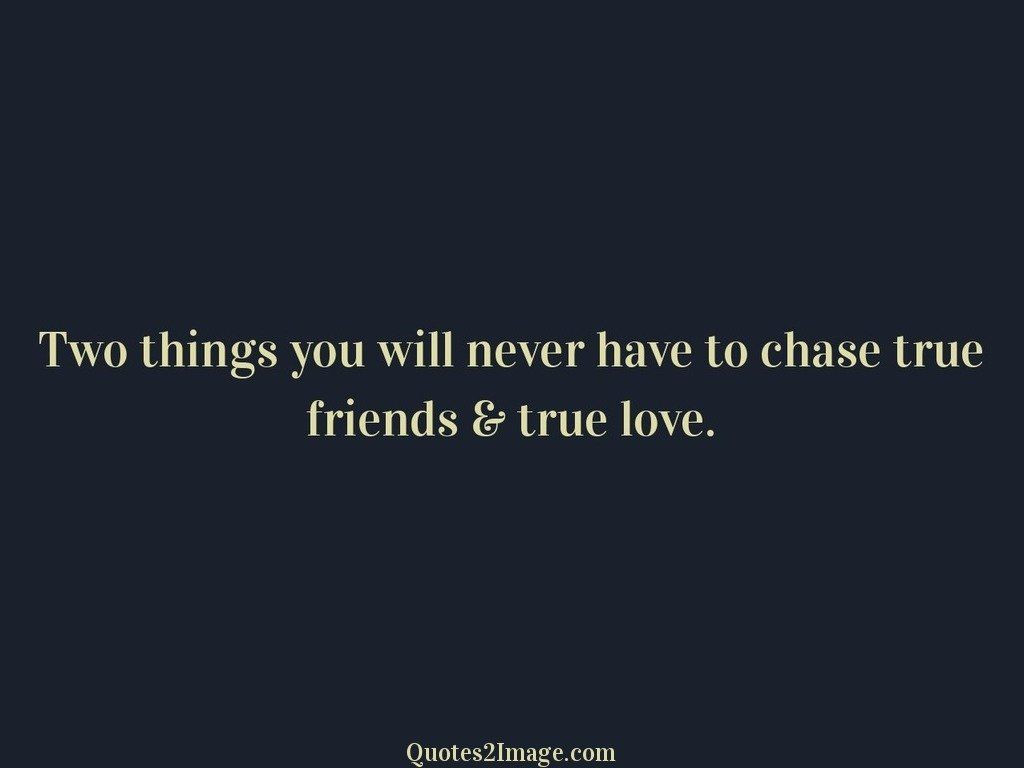 Two things you will never have to chase true friends & true love Friendship Image 3019 Friendship Quote Image 3019