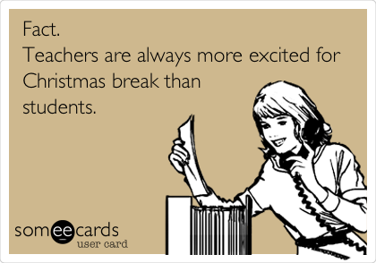 someecards.com - Fact. Teachers are always more excited for Christmas break than students.