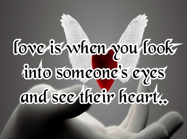 Love Is When You Look Into Someones Eyes And See Their Heart Being