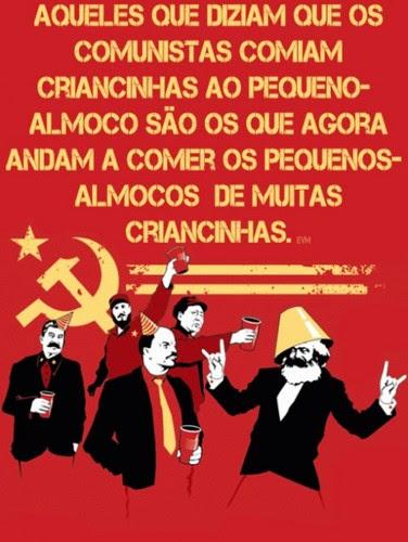 os que diziam que os comunistas comem criancinhas ao pequeno almoço, são os mesmos que agora comem os pequenos almoços das crinacinhas