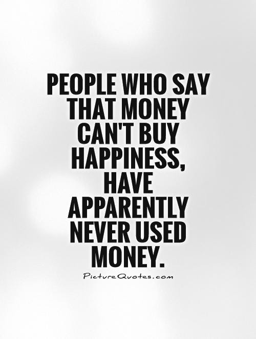 People Who Say That Money Cant Buy Happiness Have Apparently