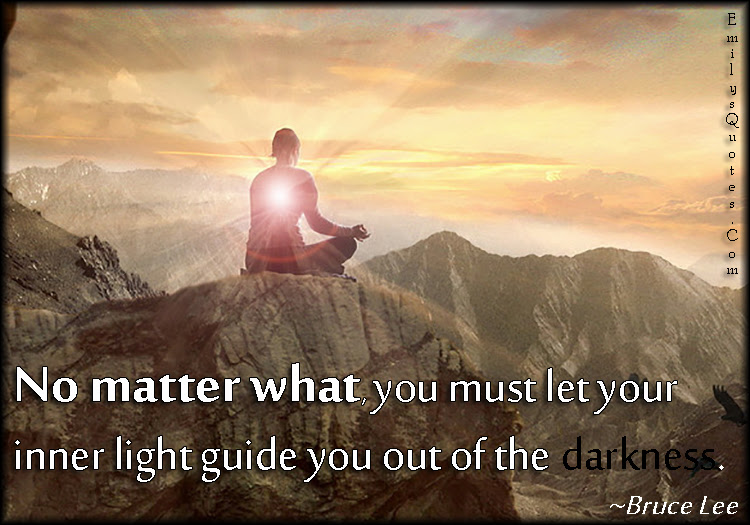 No Matter What You Must Let Your Inner Light Guide You Out Of The