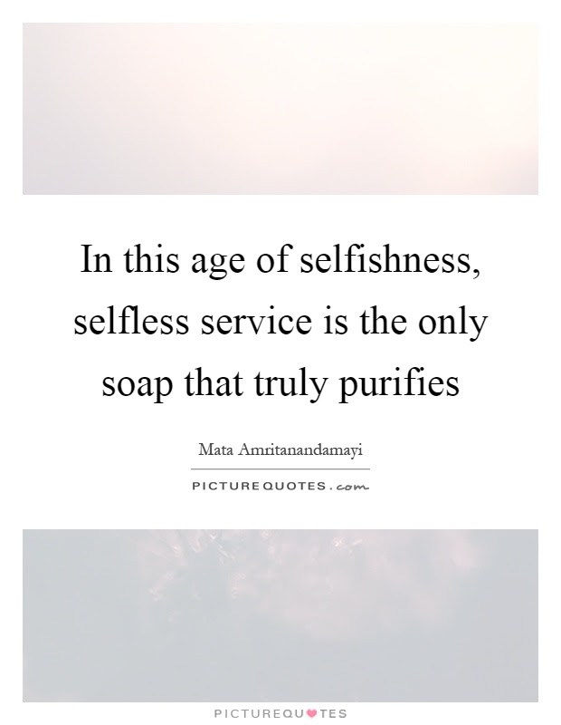 In This Age Of Selfishness Selfless Service Is The Only Soap