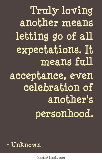 Unknown Picture Quotes Truly Loving Another Means Letting Go Of