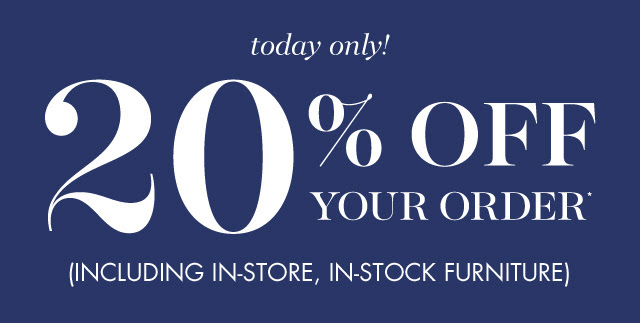 today only! 20% off your order Inlcluding in store in stock furniture