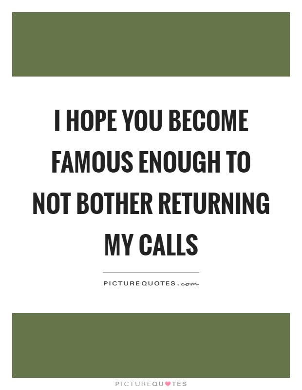 I Hope You Become Famous Enough To Not Bother Returning My Calls