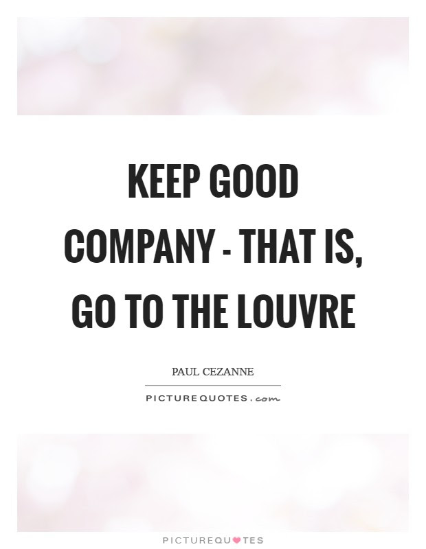 Keep Good Company That Is Go To The Louvre Picture Quotes