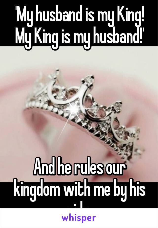 My Husband Is My King My King Is My Husband And He Rules Our