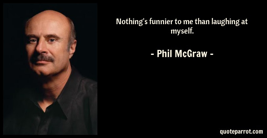 Nothings Funnier To Me Than Laughing At Myself By Phil Mcgraw