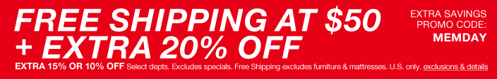 Free Shipping at $50 + Extra 20 percent off, Extra 15 percent or 10 percent off Select departments, Excludes specials, Free Shipping excludes furniture and mattresses, U.S. only, exclusions and details, Extra Savings, promo code: MEMDAY