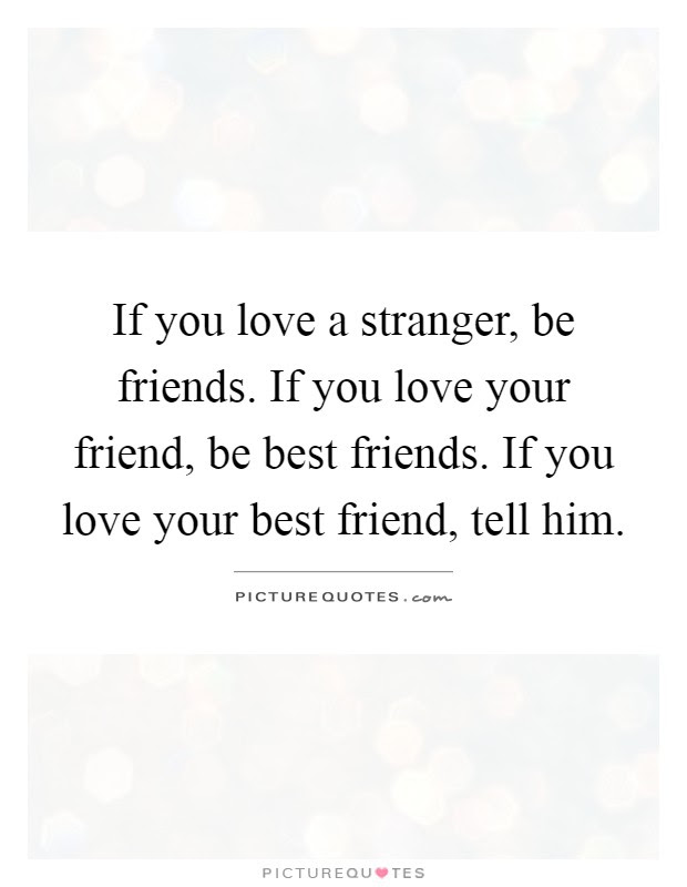 If You Love A Stranger Be Friends If You Love Your Friend Be