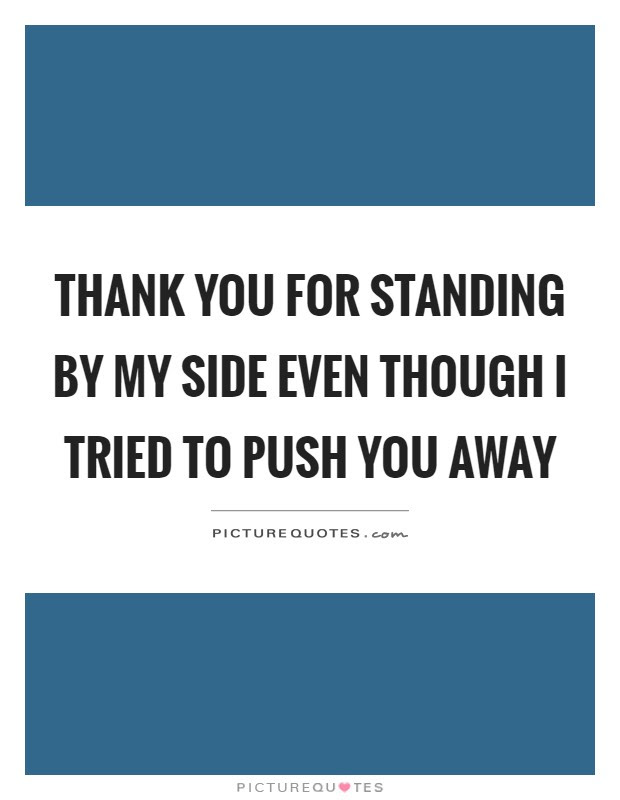 Thank You For Standing By My Side Even Though I Tried To Push