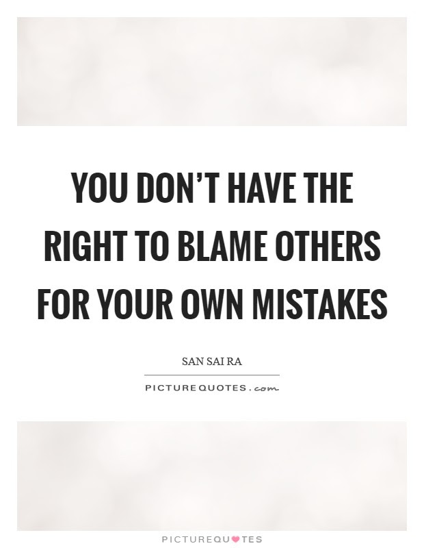 You Dont Have The Right To Blame Others For Your Own Mistakes