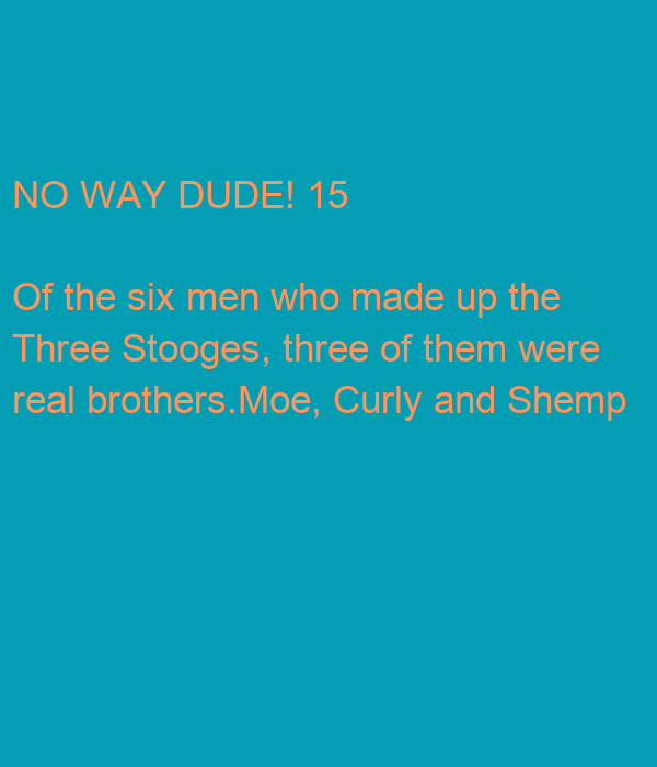 NO WAY DUDE! 15 Of the six men who made up the Three ...