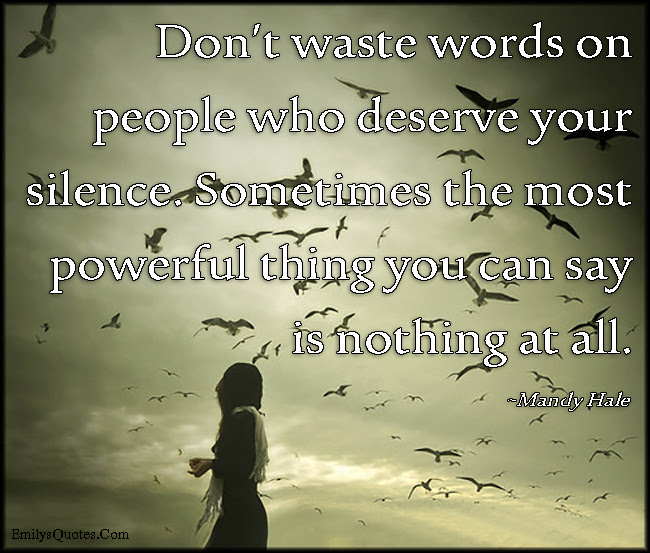Dont Waste Words On People Who Deserve Your Silence Sometimes The