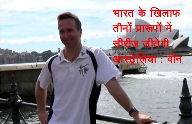 भारत और आस्ट्रेलिया के बीच खेली जाने वाली टी20, वनडे और टेस्ट सीरीज को लेकर वॉन की भविष्यवाणी, इंडियंस को नहीं होगा भरोसा
