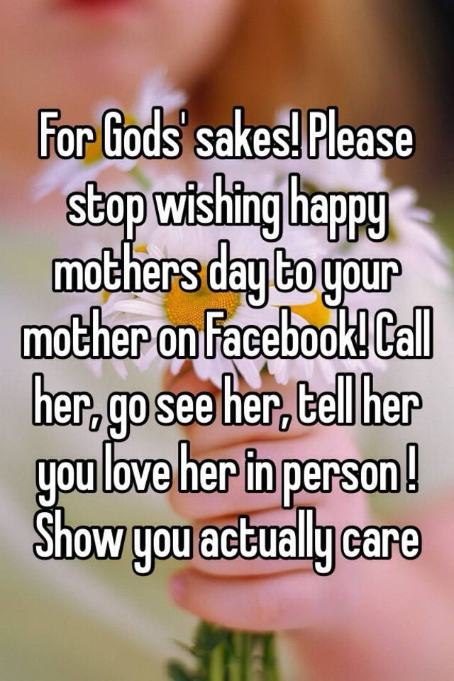 For Gods Sakes Please Stop Wishing Happy Mothers Day To Your
