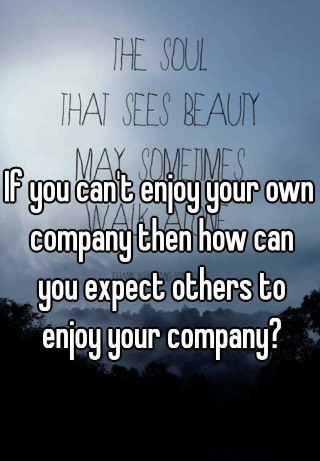 If You Cant Enjoy Your Own Company Then How Can You Expect Others