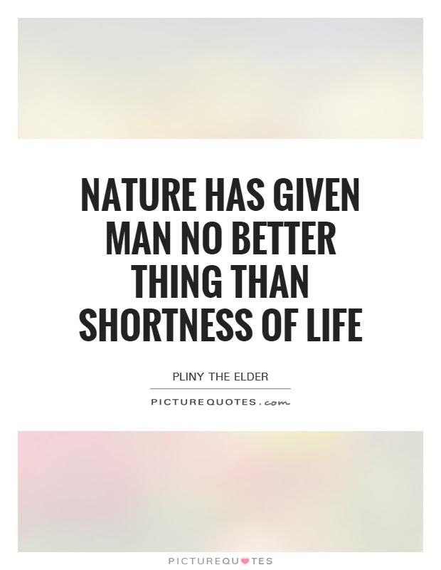 Nature Has Given Man No Better Thing Than Shortness Of Life