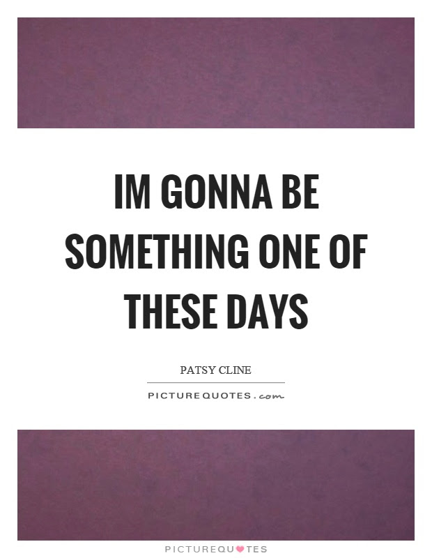 Im Gonna Be Something One Of These Days Picture Quotes