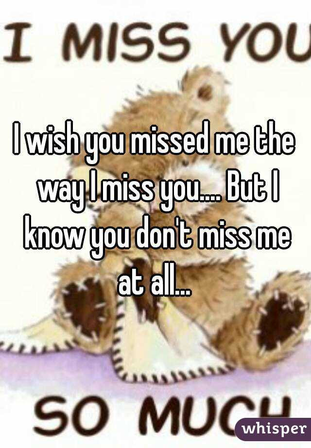 I Wish You Missed Me The Way I Miss You But I Know You Dont