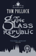 Title: The Glass Republic (Skyscraper Throne Series #2), Author: Tom Pollock