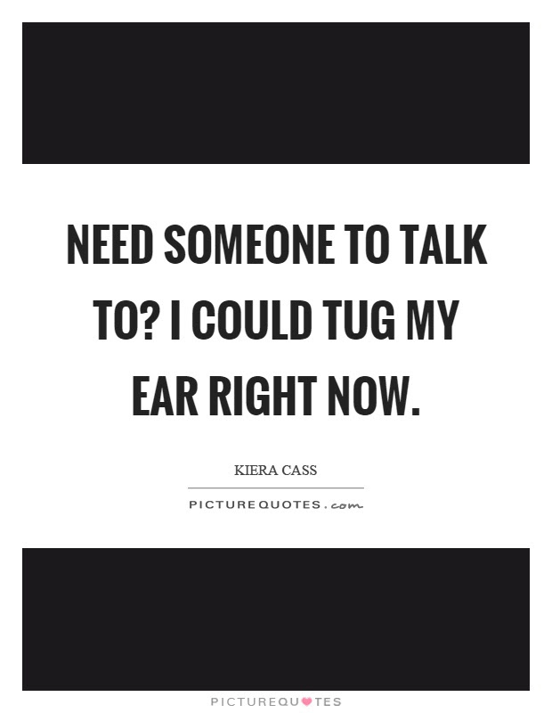 Need Someone To Talk To I Could Tug My Ear Right Now Picture Quotes