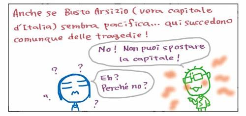 Anche se Busto Arsizio (vera capitale d'Italia) sembra pacifica… qui succedono comunque delle tragedie! No! Non puoi spostare la capitale! Eh? Perche' no?