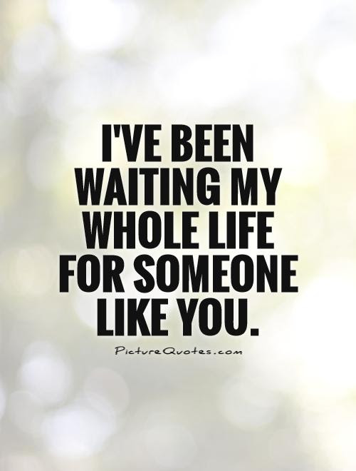Ive Been Waiting My Whole Life For Someone Like You Picture Quotes