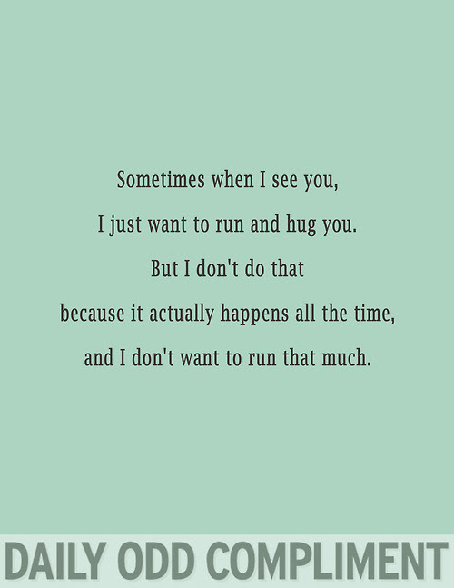 Sometimes When I See You I Just Want To Run And Hug You But I Don