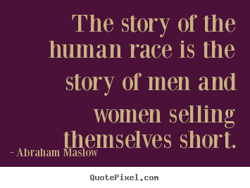 Abraham Maslow Picture Quotes The Story Of The Human Race Is The