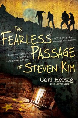 Fearless Passage of Steven Kim: The True Story of an American Businessman Imprisoned in China for Rescuing North Korean Refugees