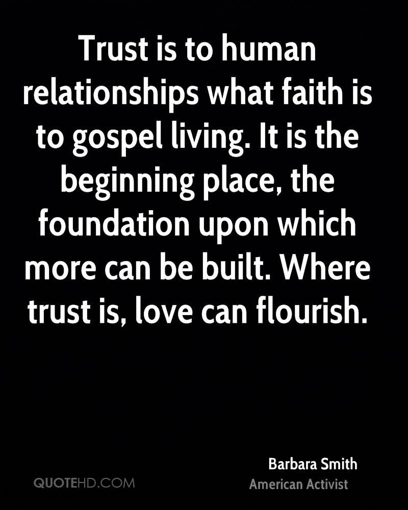 Trust is to human relationships what faith is to gospel living It is the beginning