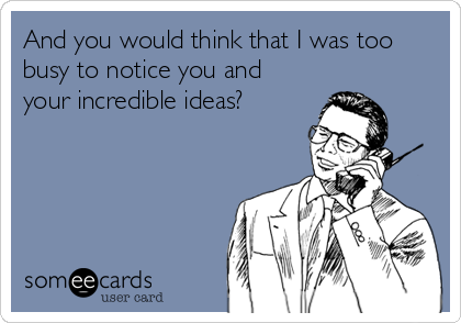 someecards.com - And you would think that I was too busy to notice you and your incredible ideas?