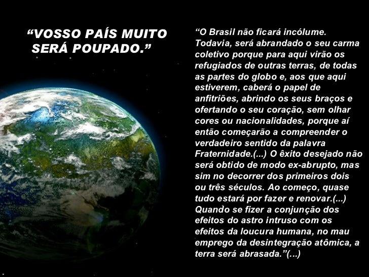 """"""" VOSSO PAÍS MUITO SERÁ POUPADO.""""  """" O Brasil não ficará incólume. Todavia, será abrandado o seu carma coletivo porque par..."""