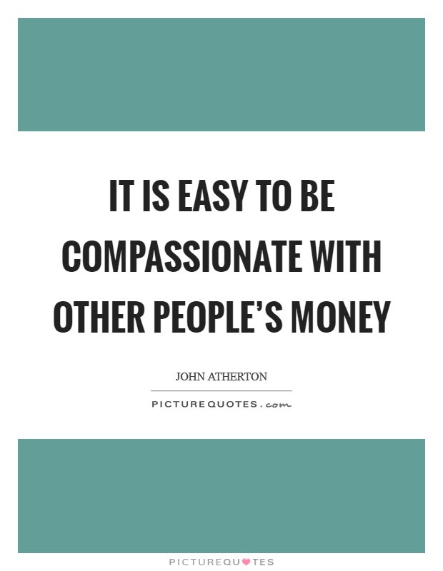 It Is Easy To Be Compassionate With Other Peoples Money Picture