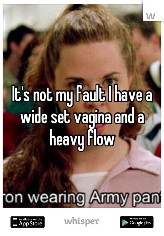 Its Not My Fault I Have A Wide Set Vagina And A Heavy Flow