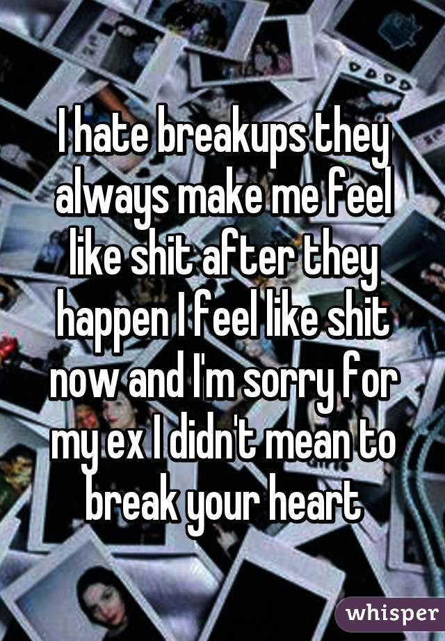 I Hate Breakups They Always Make Me Feel Like Shit After They Happen
