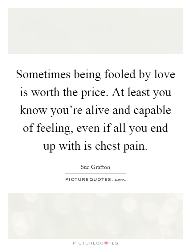 Sometimes Being Fooled By Love Is Worth The Price At Least You