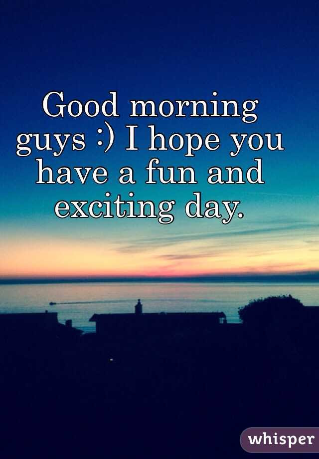 Good Morning Guys I Hope You Have A Fun And Exciting Day