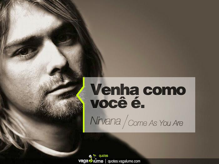 """""""Venha como você é."""" - Come As You Are (Nirvana)   Source: vagalume.com.br"""