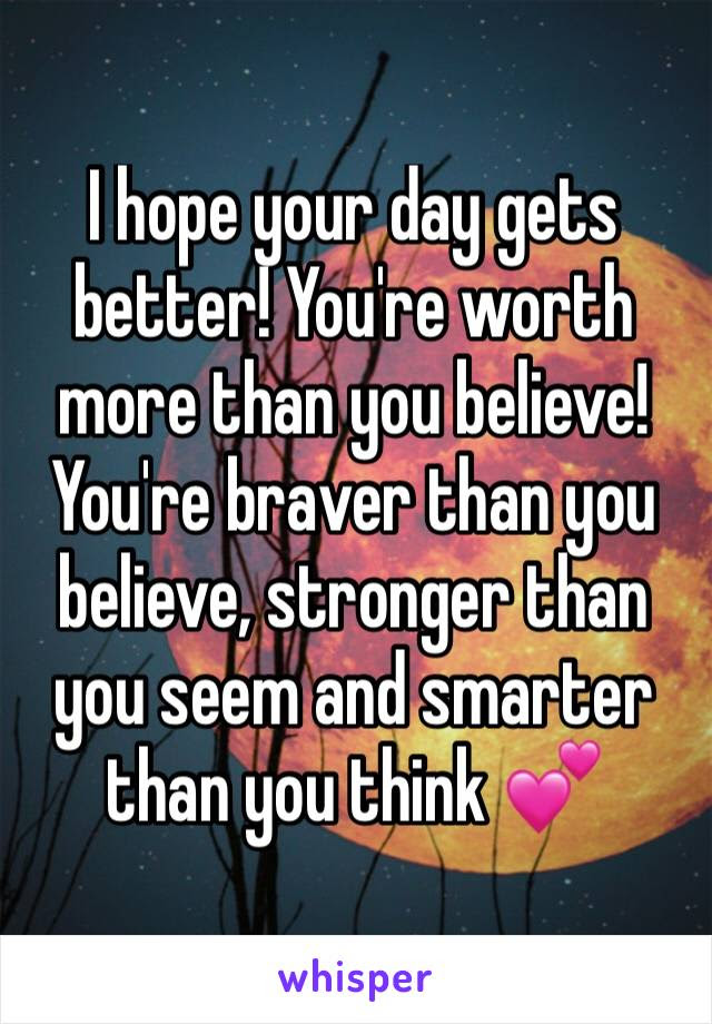I Hope Your Day Gets Better Youre Worth More Than You Believe You