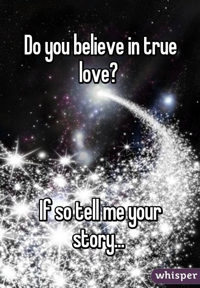Do You Believe In True Love If So Tell Me Your Story