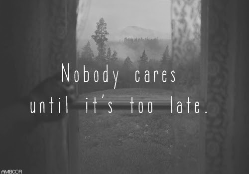 Nobody Cares Until Its Too Late Pictures Photos And Images For