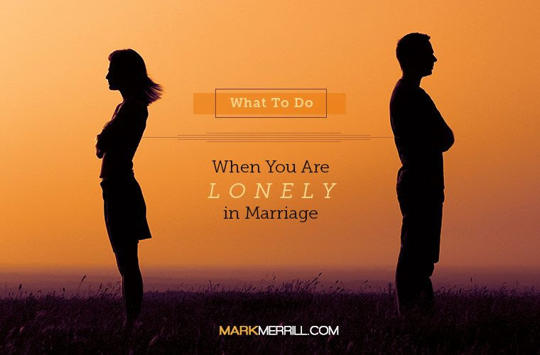 What To Do When You Are Lonely In Marriage Mark Merrills Blog