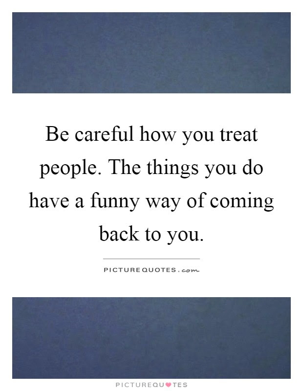 Be Careful How You Treat People The Things You Do Have A Funny