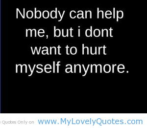 Nobody Can Help Me But I Dont Want To Hurt Myself Anymore Sad