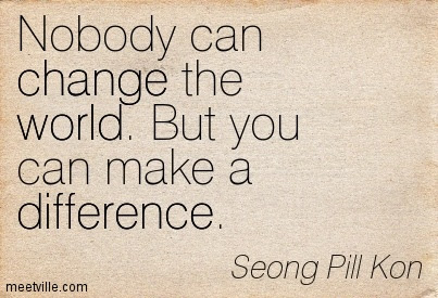 Nobody Can Change The World But You Can Make A Difference